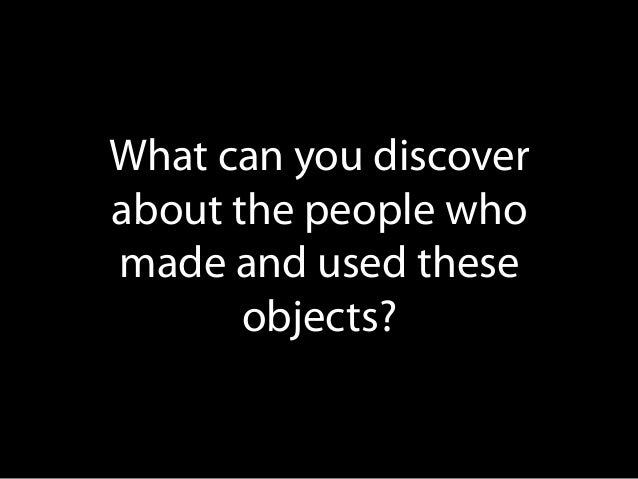 What can you discover about the people who made and used these objects?