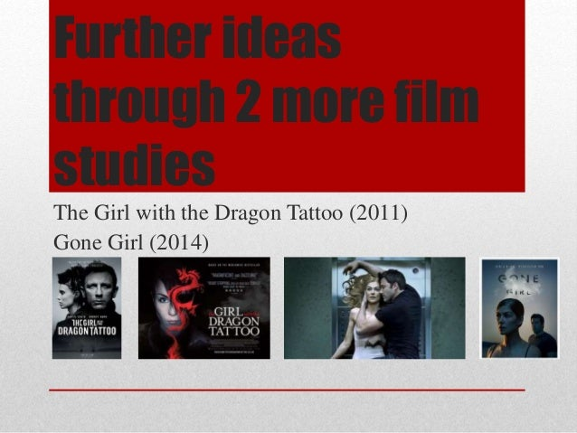 Further ideas through 2 more film studies The Girl with the Dragon Tattoo (2011) Gone Girl (2014)