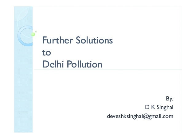 Further SolutionsFurther Solutions toto Delhi PollutionDelhi PollutionDelhi PollutionDelhi Pollution By: D K Singhal deves...