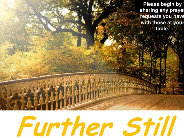 Please begin by sharing any prayer requests you have with those at your table.<br />Further Still<br />