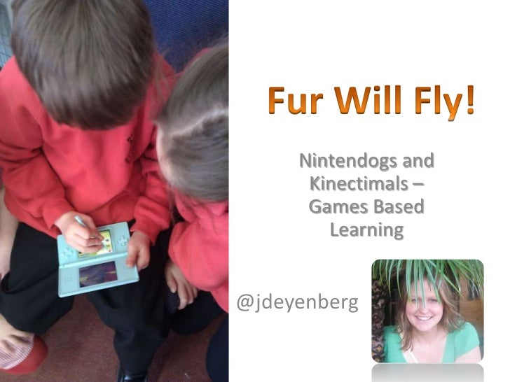 Fur Will Fly!<br />Nintendogs and Kinectimals – Games Based Learning<br />@jdeyenberg<br />