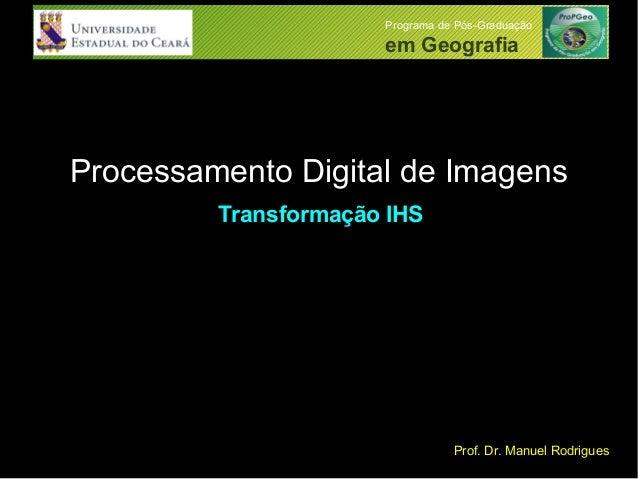 Processamento Digital de Imagens Programa de Pós-Graduação em Geografia Prof. Dr. Manuel Rodrigues Transformação IHS