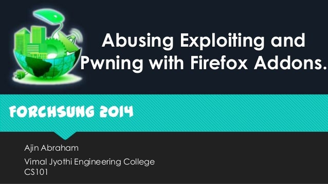 Ajin Abraham Vimal Jyothi Engineering College CS101 FORCHSUNG 2014 Abusing Exploiting and Pwning with Firefox Addons.