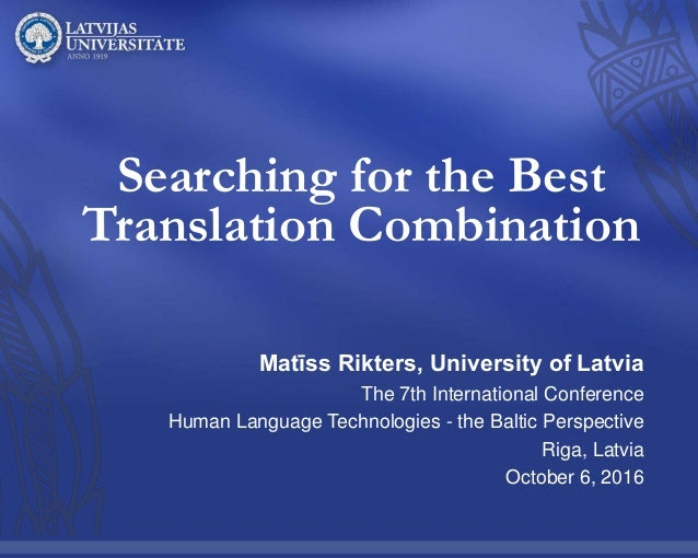 Searching for the Best Translation Combination Matīss Rikters, University of Latvia The 7th International Conference Human...