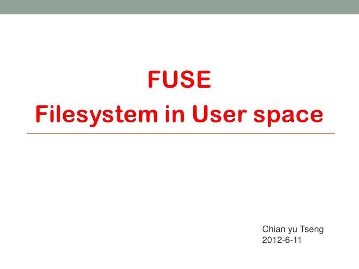 FUSEFilesystem in User space                  Chian yu Tseng                  2012-6-11                                   1