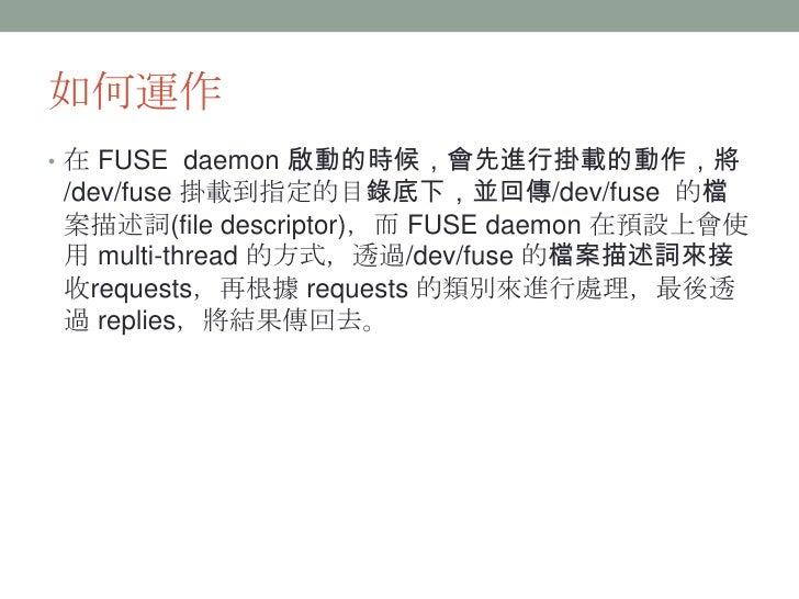 如何運作• 在 FUSE daemon 啟動的時候,會先進行掛載的動作,將/dev/fuse 掛載到指定的目錄底下,並回傳/dev/fuse 的檔案描述詞(file descriptor),而 FUSE daemon 在預設上會使用 multi...