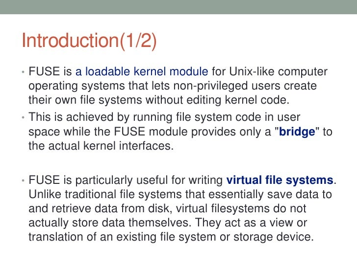 Introduction(1/2)• FUSE is a loadable kernel module for Unix-like computer  operating systems that lets non-privileged use...