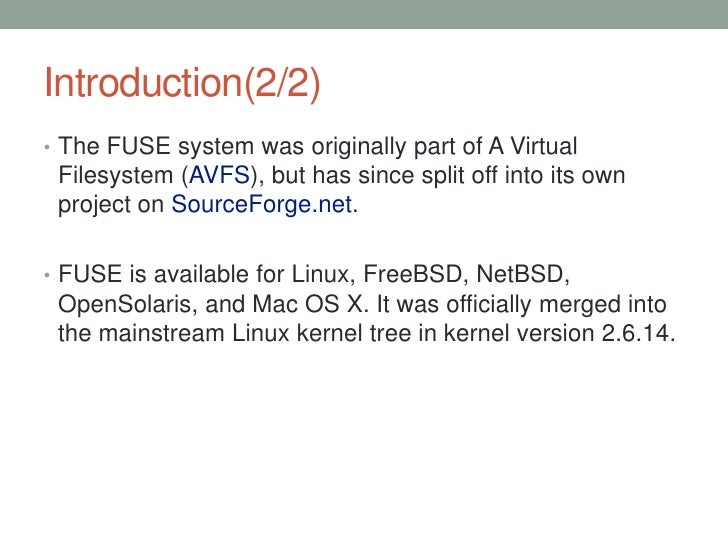 Introduction(2/2)• The FUSE system was originally part of A Virtual Filesystem (AVFS), but has since split off into its ow...