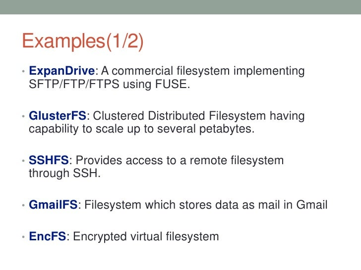 Examples(1/2)• ExpanDrive: A commercial filesystem implementing SFTP/FTP/FTPS using FUSE.• GlusterFS: Clustered Distribute...
