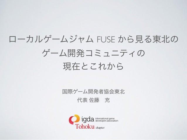 ローカルゲームジャム FUSE から見る東北の  ゲーム開発コミュニティの  現在とこれから  国際ゲーム開発者協会東北  代表 佐藤 充  Tohoku chapter