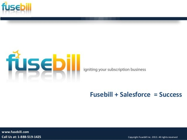 Fusebill + Salesforce = Success 1 www.fusebill.com Call Us at: 1-888-519-1425 Copyright Fusebill Inc. 2013. All rights res...
