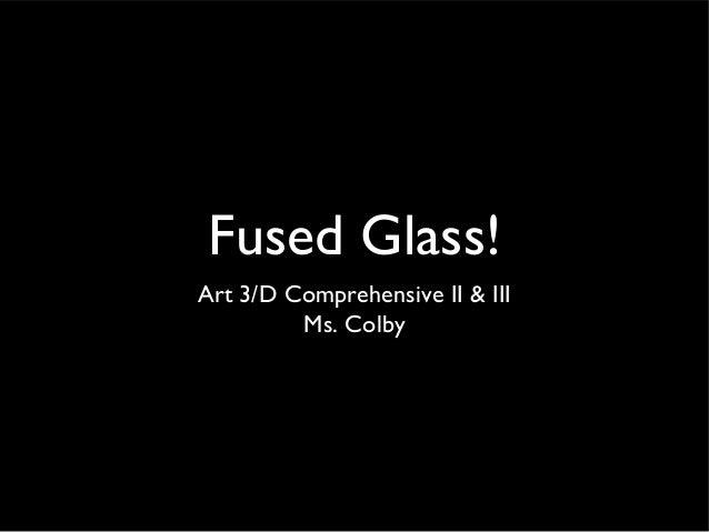 Fused Glass! Art 3/D Comprehensive II & III Ms. Colby