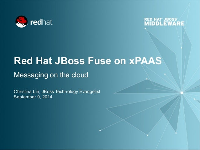 Red Hat JBoss Fuse on xPAAS Messaging on the cloud Christina Lin, JBoss Technology Evangelist September 9, 2014