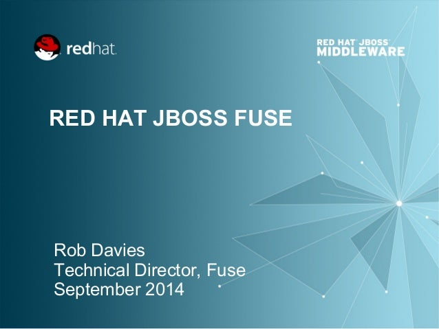 RED HAT JBOSS FUSE  Rob Davies  Technical Director, Fuse  September 2014