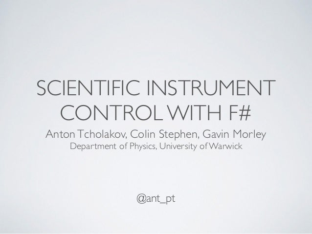 SCIENTIFIC INSTRUMENT CONTROL WITH F# Anton Tcholakov, Colin Stephen, Gavin Morley Department of Physics, University of Wa...
