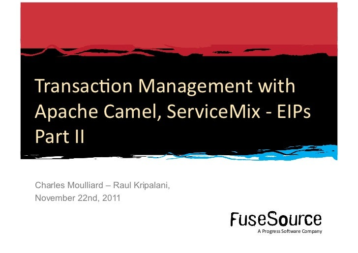 Transac6on Management with Apache Camel, ServiceMix -‐ EIPs Part II Charles Moulliard – Raul Kripalan...