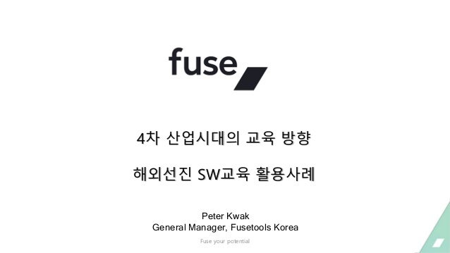 Fuse your potential Peter Kwak General Manager, Fusetools Korea 4차 산업시대의 교육 방향 해외선진 SW교육 활용사례