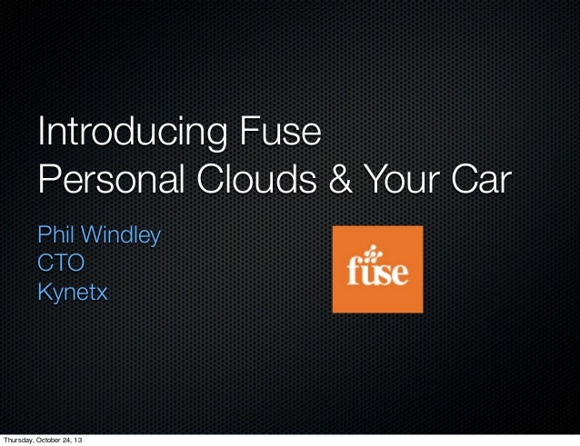 Introducing Fuse Personal Clouds & Your Car Phil Windley CTO Kynetx  Thursday, October 24, 13