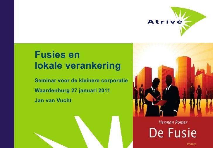 Fusies en  lokale verankering Seminar voor de kleinere corporatie Waardenburg 27 januari 2011 Jan van Vucht