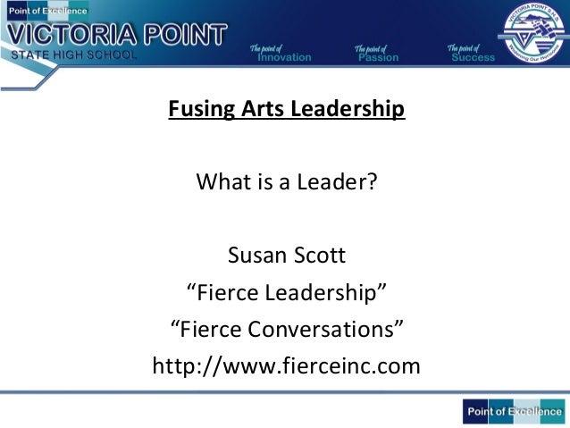 "Fusing Arts Leadership What is a Leader? Susan Scott ""Fierce Leadership"" ""Fierce Conversations"" http://www.fierceinc.com"