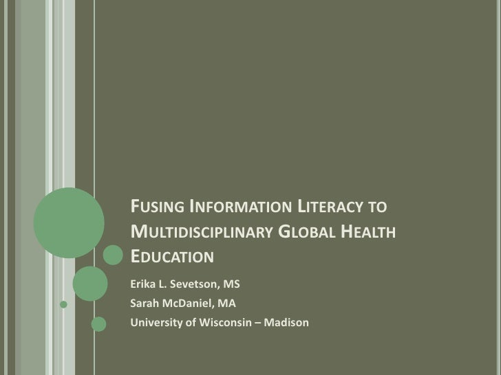 FUSING INFORMATION LITERACY TO MULTIDISCIPLINARY GLOBAL HEALTH EDUCATION Erika L. Sevetson, MS Sarah McDaniel, MA Universi...