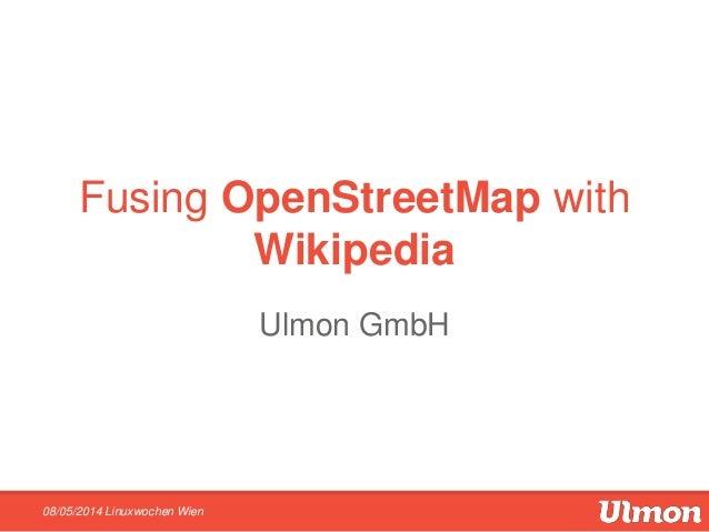 Fusing OpenStreetMap with Wikipedia Ulmon GmbH 08/05/2014 Linuxwochen Wien