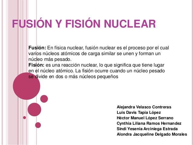 FUSIÓN Y FISIÓN NUCLEAR  Fusión: En física nuclear, fusión nuclear es el proceso por el cual  varios núcleos atómicos de c...