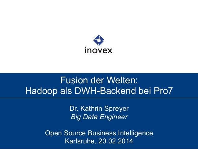 Fusion der Welten: Hadoop als DWH-Backend bei Pro7 Dr. Kathrin Spreyer Big Data Engineer Open Source Business Intelligence...