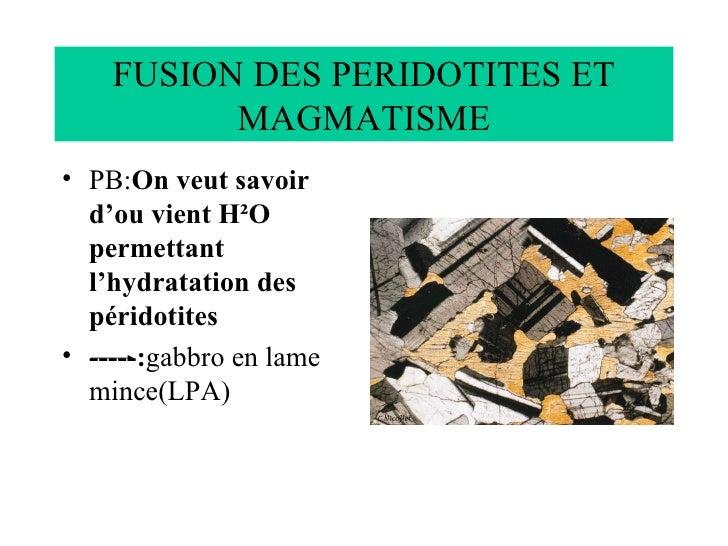 FUSION DES PERIDOTITES ET MAGMATISME <ul><li>PB: On veut savoir d'ou vient H²O permettant l'hydratation des péridotites </...