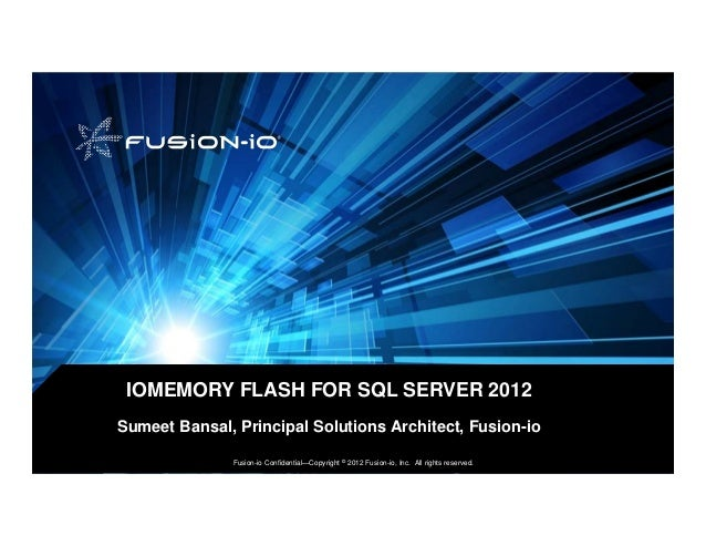 IOMEMORY FLASH FOR SQL SERVER 2012Sumeet Bansal, Principal Solutions Architect, Fusion-io               Fusion-io Confiden...