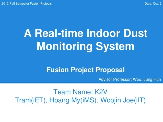 A Real-time Indoor Dust Monitoring System Fusion Project Proposal Team Name: K2V Tram(iET), Hoang My(iMS), Woojin Joe(iIT)...