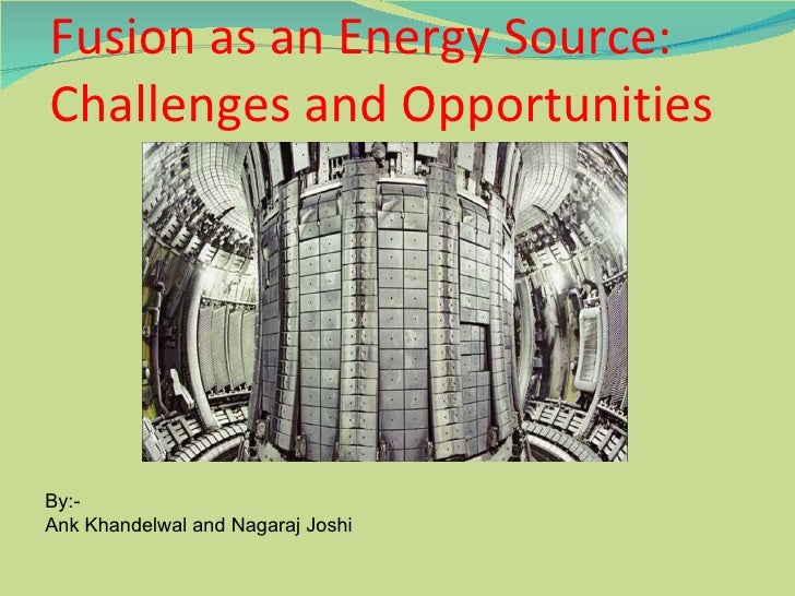 Fusion as an Energy Source: Challenges and Opportunities By:-  Ank Khandelwal and Nagaraj Joshi