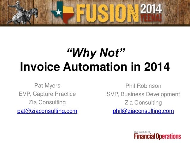 """""""Why Not"""" Invoice Automation in 2014 Pat Myers EVP, Capture Practice Zia Consulting pat@ziaconsulting.com Phil Robinson SV..."""