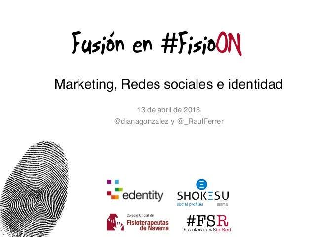 Fusión en #FisioONMarketing, Redes sociales e identidad               13 de abril de 2013         @dianagonzalez y @_RaulF...