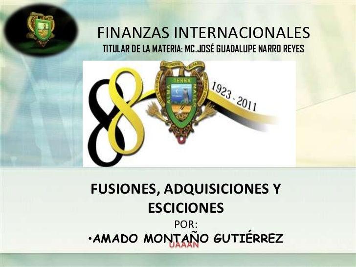 FINANZAS INTERNACIONALES TITULAR DE LA MATERIA: MC.JOSÉ GUADALUPE NARRO REYESFUSIONES, ADQUISICIONES Y       ESCICIONES   ...