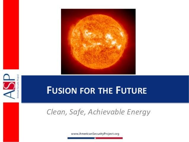 FUSION FOR THE FUTUREClean, Safe, Achievable Energy