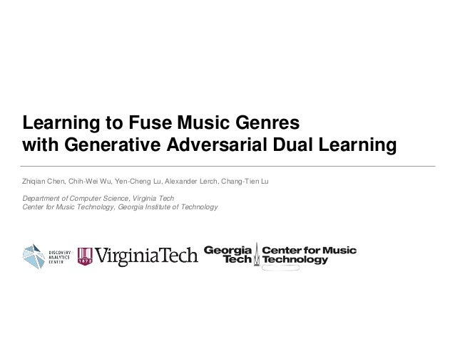 Learning to Fuse Music Genres with Generative Adversarial Dual Learning Zhiqian Chen, Chih-Wei Wu, Yen-Cheng Lu, Alexander...