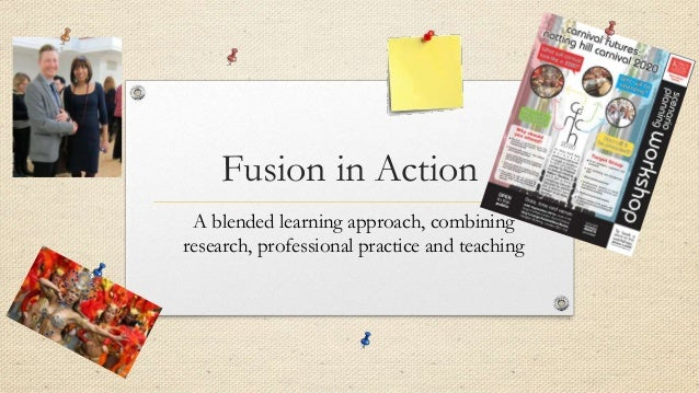 Fusion in Action A blended learning approach, combining research, professional practice and teaching