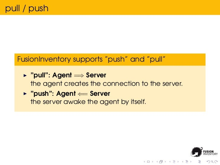 """pull / push   FusionInventory supports """"push"""" and """"pull""""      """"pull"""": Agent =⇒ Server      the agent creates the connectio..."""