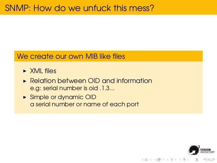 SNMP: How do we unfuck this mess?  We create our own MIB like files     XML files     Relation between OID and information  ...