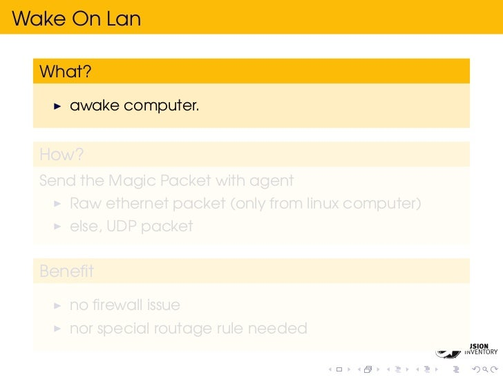 Wake On Lan  What?     awake computer.  How?  Send the Magic Packet with agent     Raw ethernet packet (only from linux co...