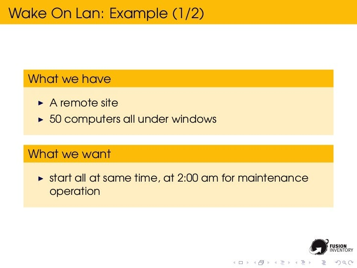 Wake On Lan: Example (1/2)  What we have     A remote site     50 computers all under windows  What we want     start all ...