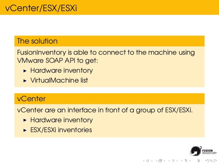 vCenter/ESX/ESXi  The solution  FusionInventory is able to connect to the machine using  VMware SOAP API to get:      Hard...