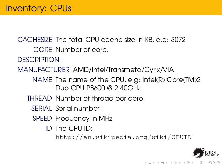 Inventory: CPUs  CACHESIZE The total CPU cache size in KB. e.g: 3072      CORE Number of core.  DESCRIPTION  MANUFACTURER ...