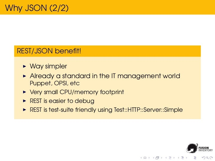 Why JSON (2/2)  REST/JSON benefit!     Way simpler     Already a standard in the IT management world     Puppet, OPSI, etc ...