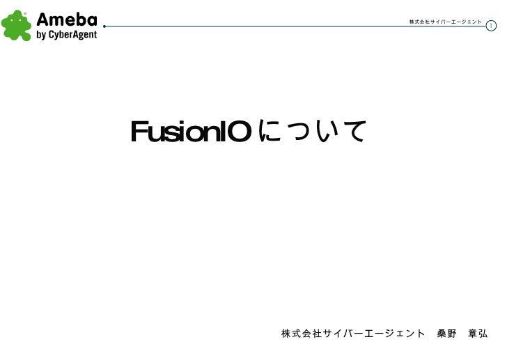 <ul><li>FusionIO について </li></ul>株式会社サイバーエージェント 桑野 章弘