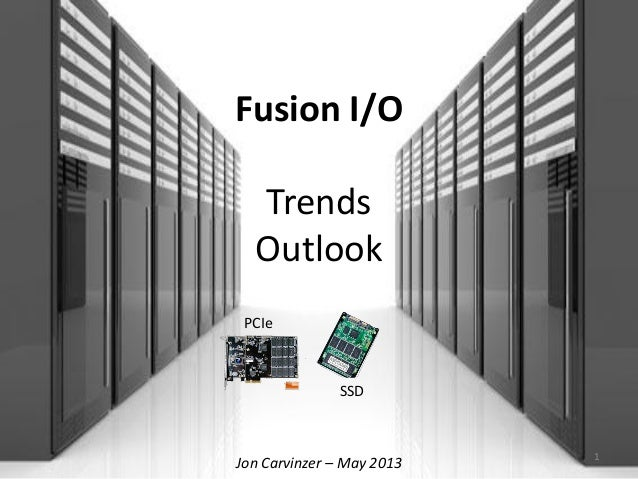 Fusion I/OTrendsOutlookJon Carvinzer – May 2013 1SSDPCIe