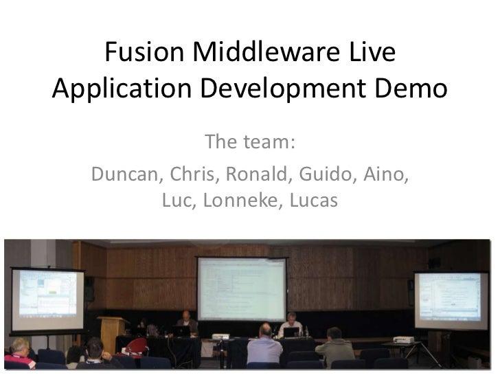 Fusion Middleware LiveApplication Development Demo              The team:  Duncan, Chris, Ronald, Guido, Aino,        Luc,...