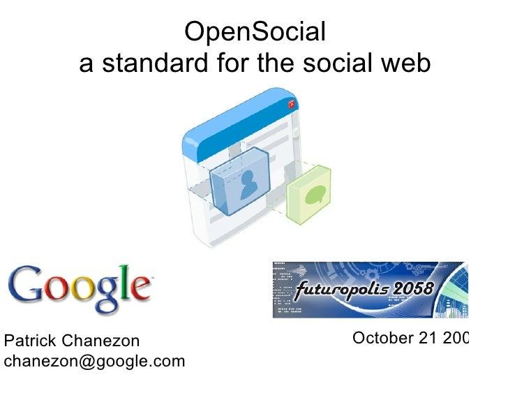OpenSocial        a standard for the social web     Patrick Chanezon             October 21 2008 chanezon@google.com