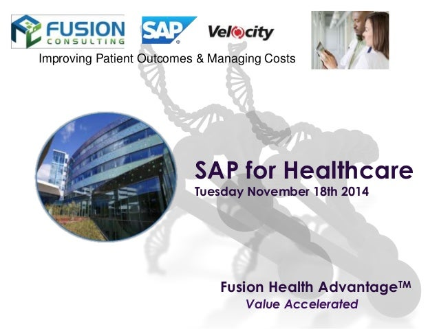 Fusion Health AdvantageTM Value Accelerated Improving Patient Outcomes & Managing Costs SAP for Healthcare Tuesday Novembe...